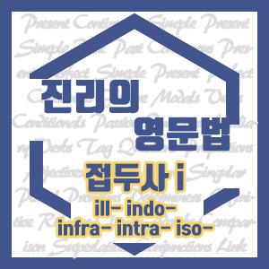 [진리의 영문법] 접두사 I 영어 단어 (ill, indo, infra, intra, iso로 시작하는 단어)